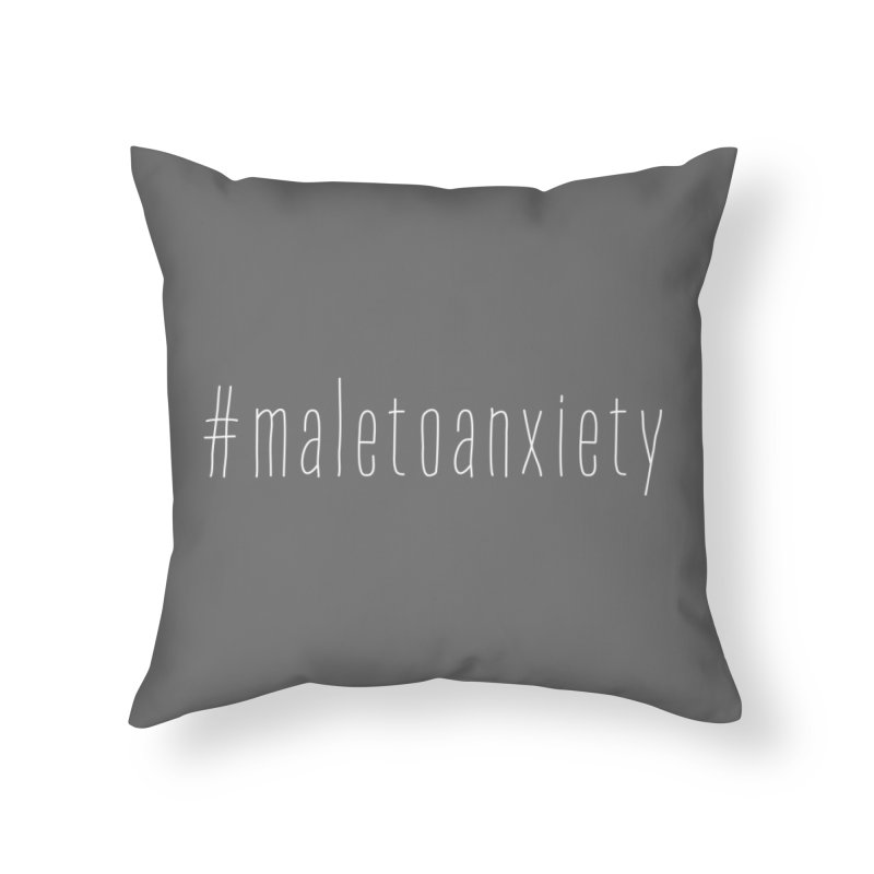 #maletoanxiety Home Throw Pillow by uppercaseCHASE1