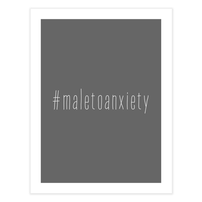 #maletoanxiety Home Fine Art Print by uppercaseCHASE1