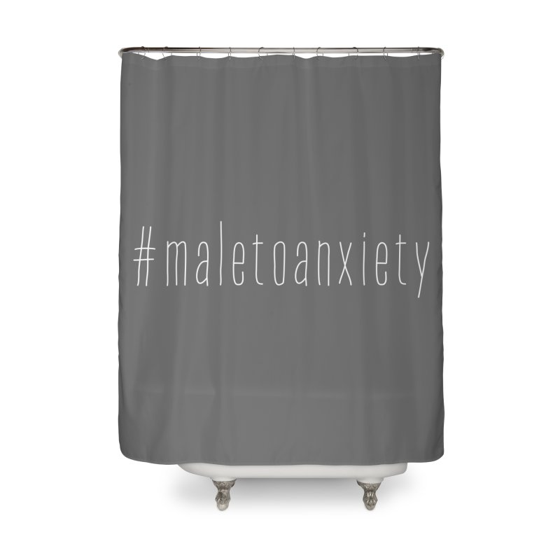 #maletoanxiety Home Shower Curtain by uppercaseCHASE1