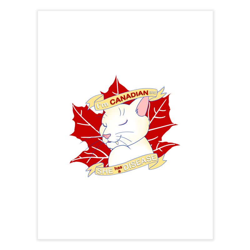 I'm Canadian, and she has a Disease  Home Fine Art Print by uppercaseCHASE1
