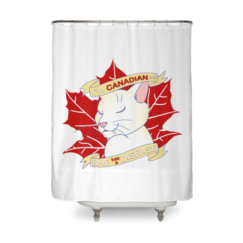 I'm Canadian, and she has a Disease  Home Shower Curtain by uppercaseCHASE1