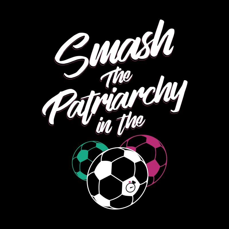 Smash the Patriarchy by Unusual Efforts Merchandise and Prints