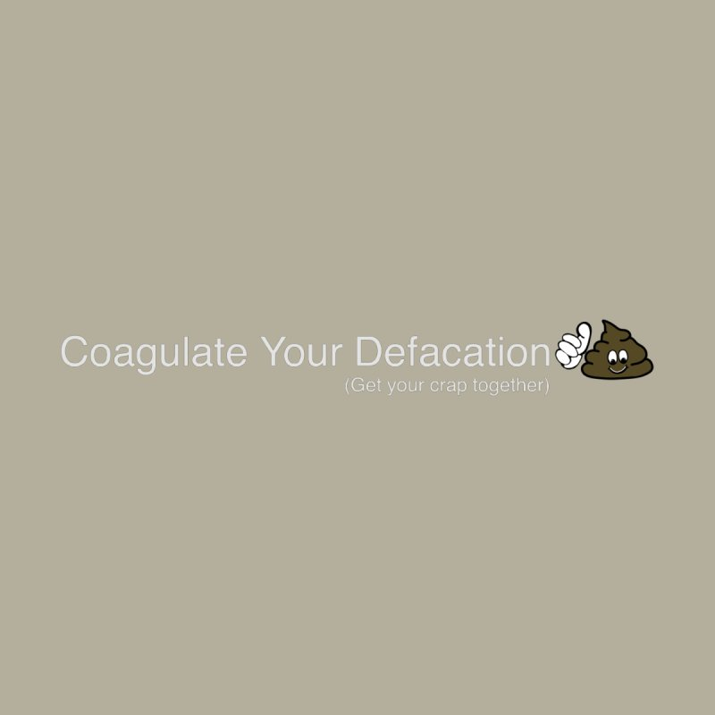 Coagulate,Your Defacation-small by ValArtist's Shop