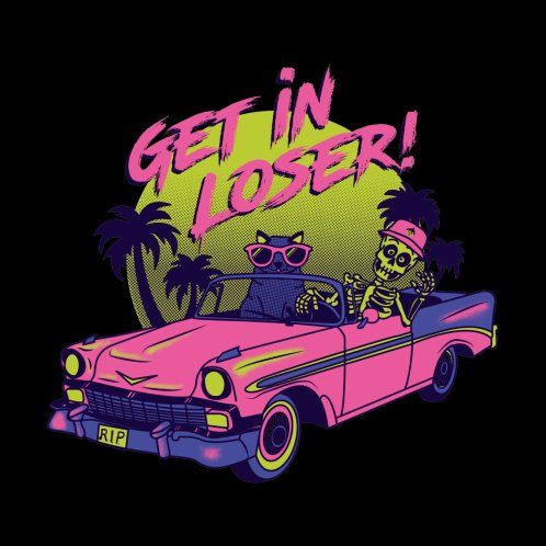 Design for Get in Loser! Were Going Reaping!