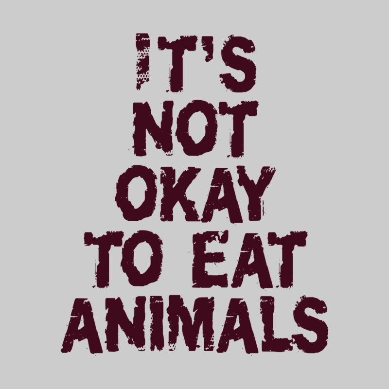 It's not okay to eat animals by Art From a Vegan Heart