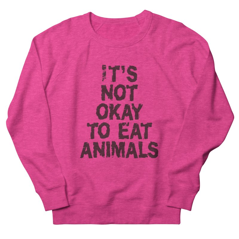 It's not okay to eat animals Women's French Terry Sweatshirt by Art From a Vegan Heart