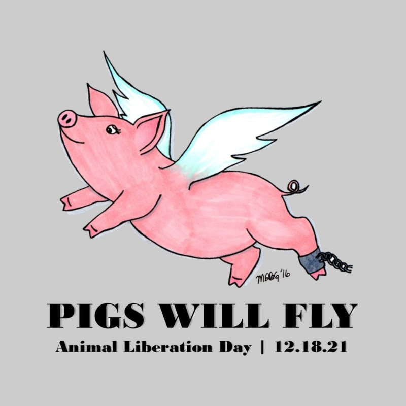 Pigs Will Fly - Animal Liberation Day 12-18-21 by Art From a Vegan Heart