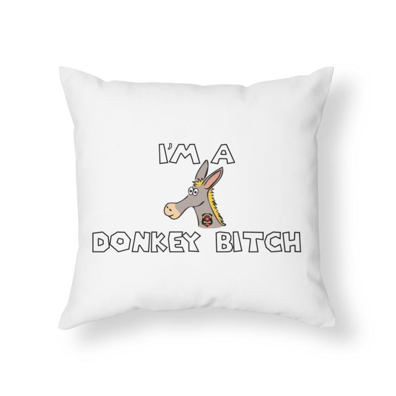 I'm A Donkey Bitch Home Throw Pillow by Vegetable Conspiracies