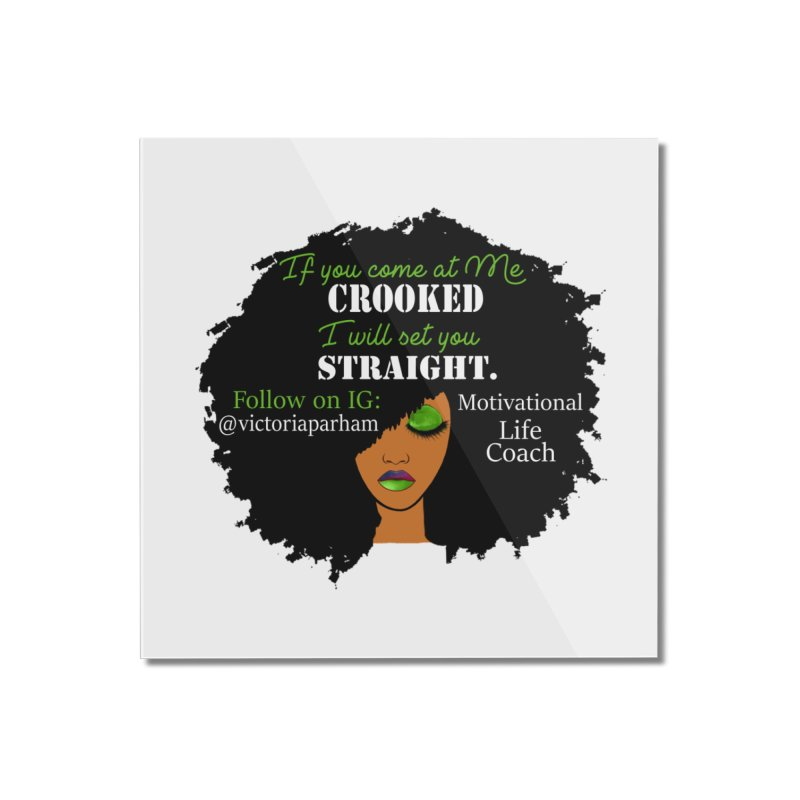 Don't Come at Me Crooked - Branded Life Coaching Item Home Mounted Acrylic Print by Victoria Parham's Sassy Quotes Shop