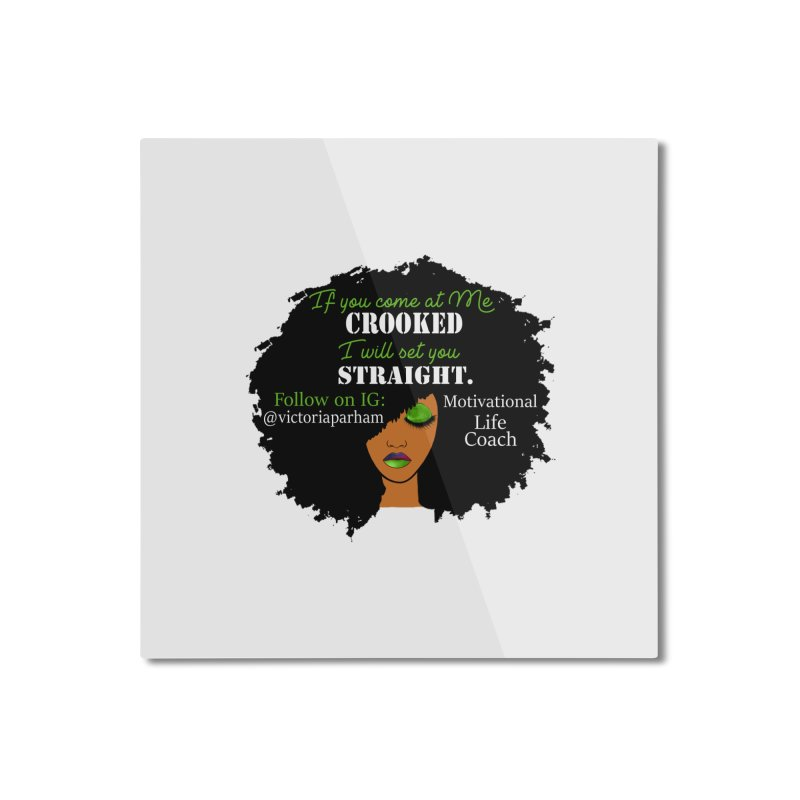 Don't Come at Me Crooked - Branded Life Coaching Item Home Mounted Aluminum Print by Victoria Parham's Sassy Quotes Shop