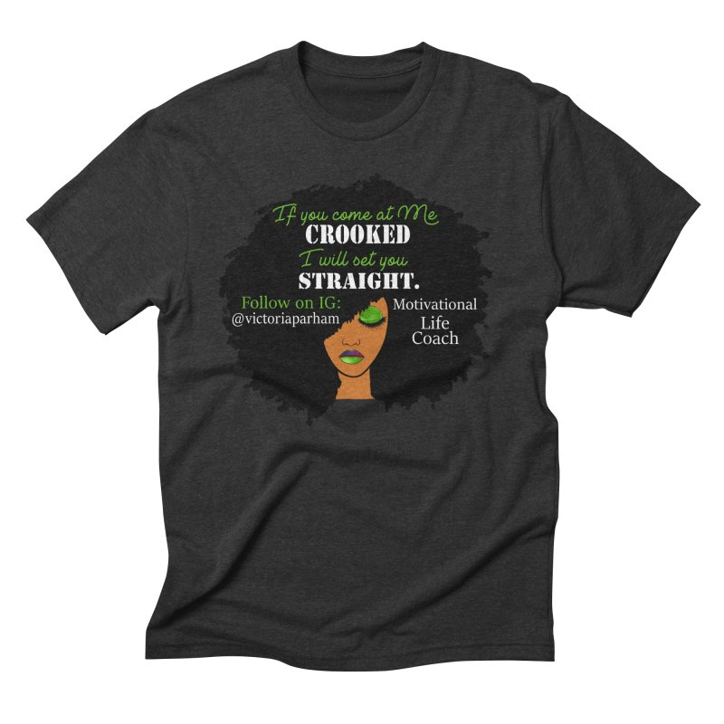 Don't Come at Me Crooked - Branded Life Coaching Item Men's Triblend T-Shirt by Victoria Parham's Sassy Quotes Shop