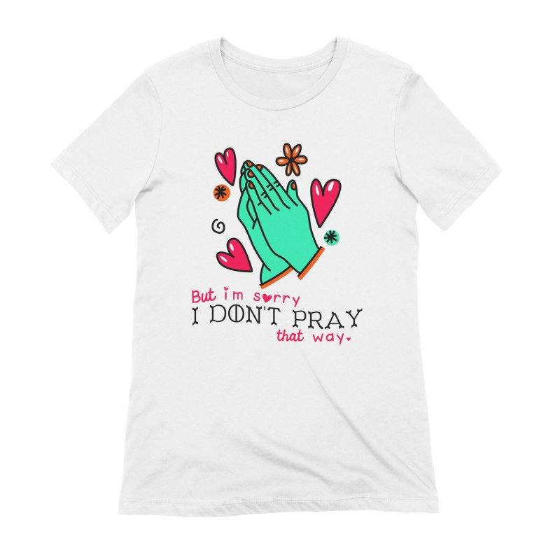 Sorry I Don't Pray That Way Women's T-Shirt by Victory Screech Labs
