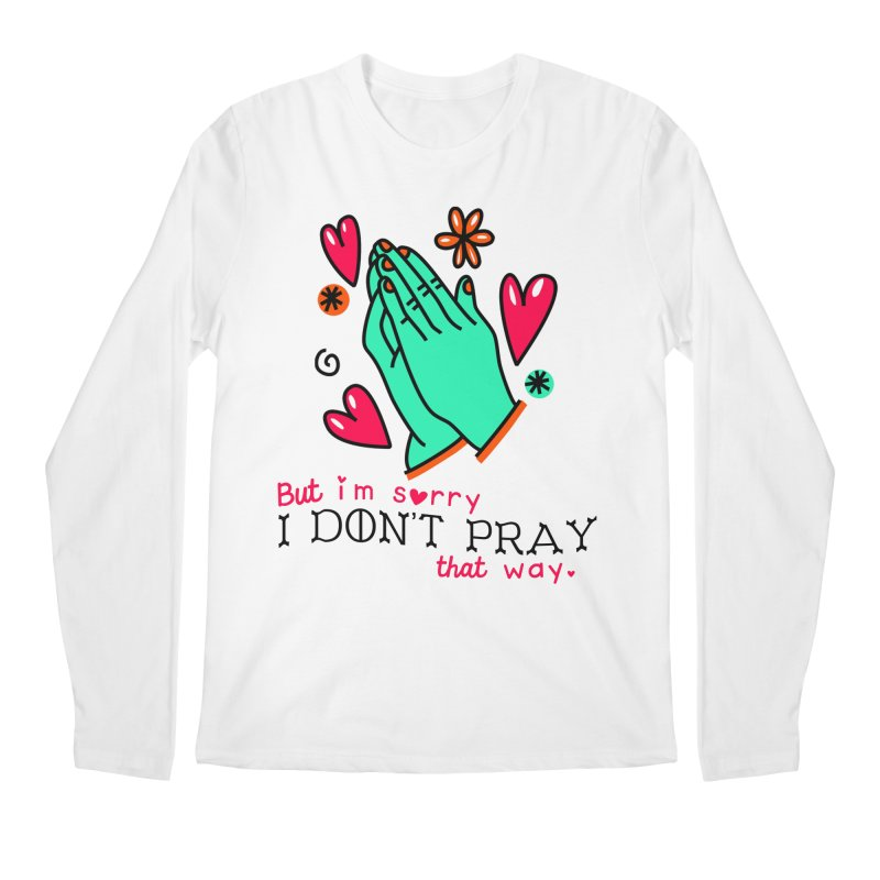 Sorry I Don't Pray That Way Men's Longsleeve T-Shirt by Victory Screech Labs