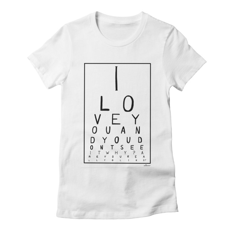 I love you and you dont see it Women's Fitted T-Shirt by villaraco's Artist Shop