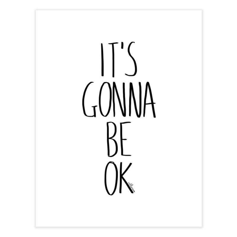 IT'S GONNA BE OK Home Fine Art Print by villaraco's Artist Shop