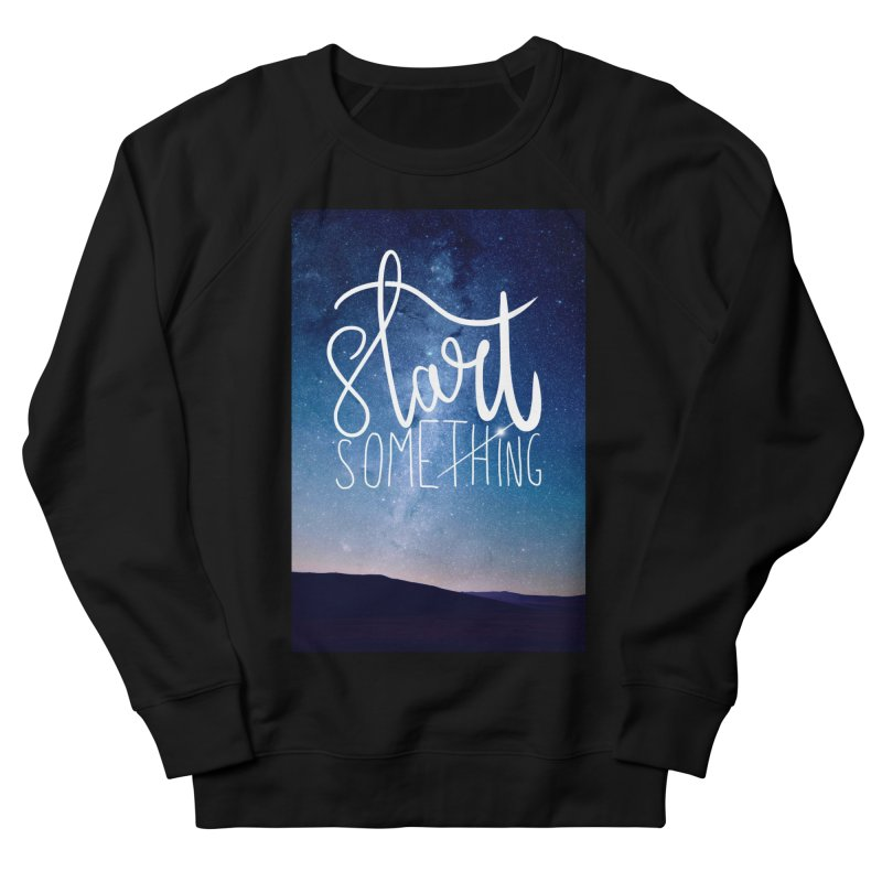 Start Something Women's Sweatshirt by villaraco's Artist Shop