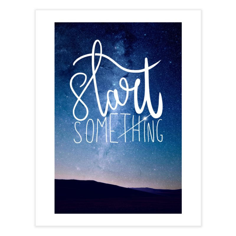 Start Something Home Fine Art Print by villaraco's Artist Shop