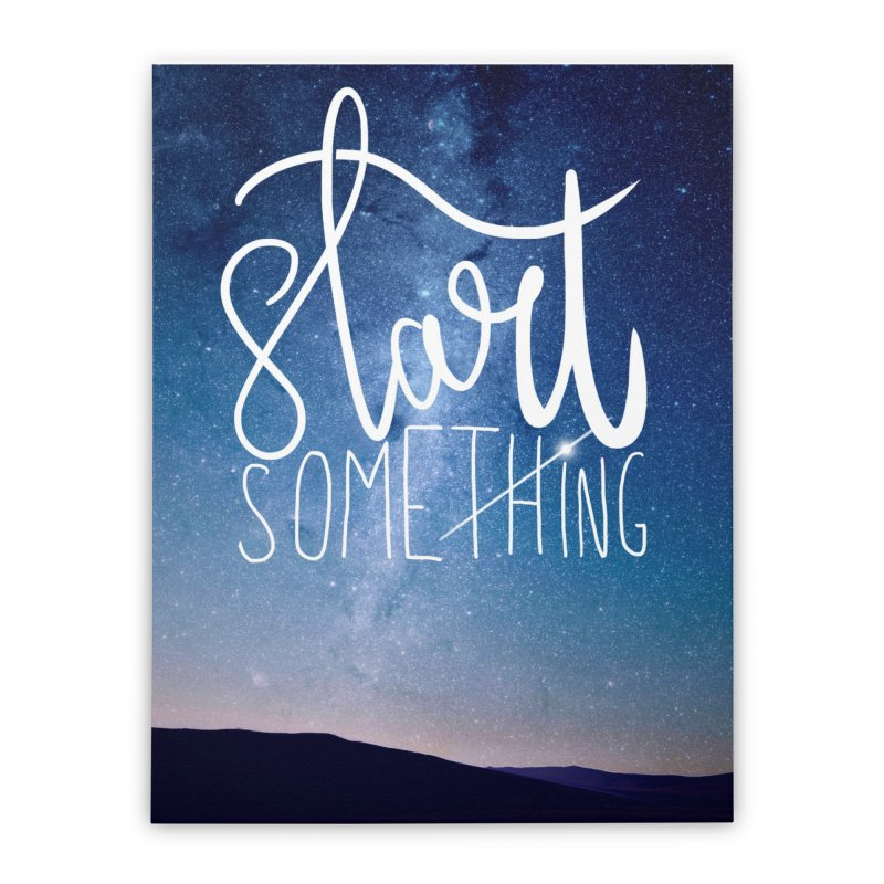 Start Something Home Stretched Canvas by villaraco's Artist Shop