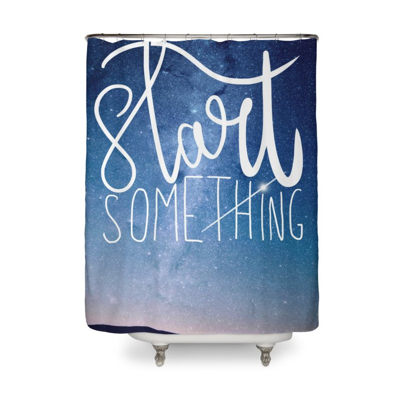 Start Something Home Shower Curtain by villaraco's Artist Shop