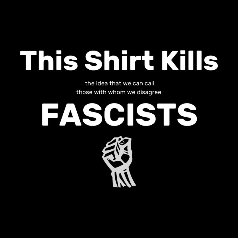 This Shirt Kills Fascists and stuff Men's T-Shirt by Virtue - There's more to it