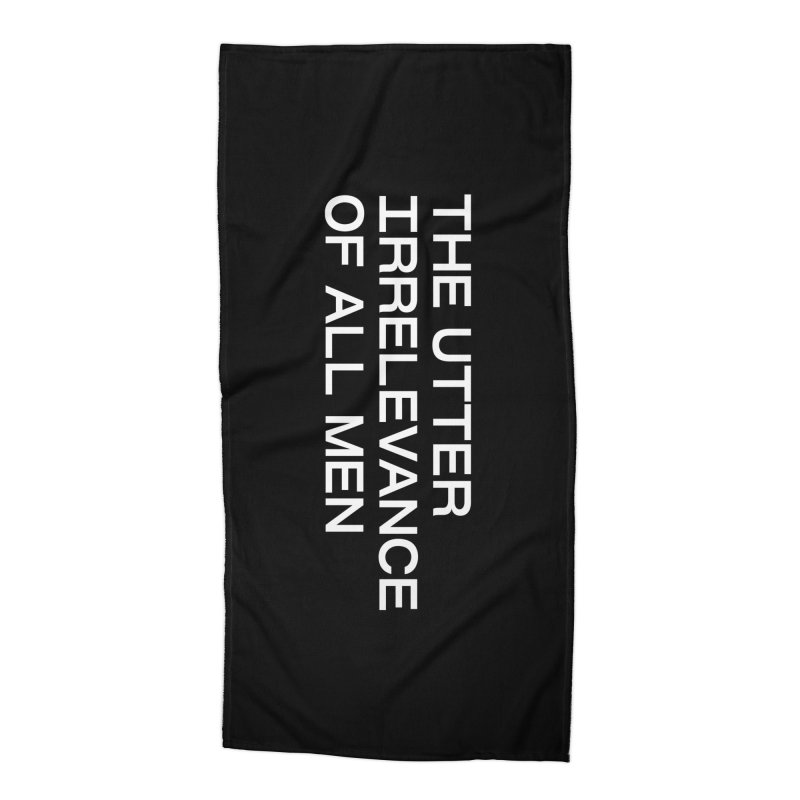THE UTTER IRRELEVANCE OF ALL MEN (wht) Accessories Beach Towel by VOID MERCH