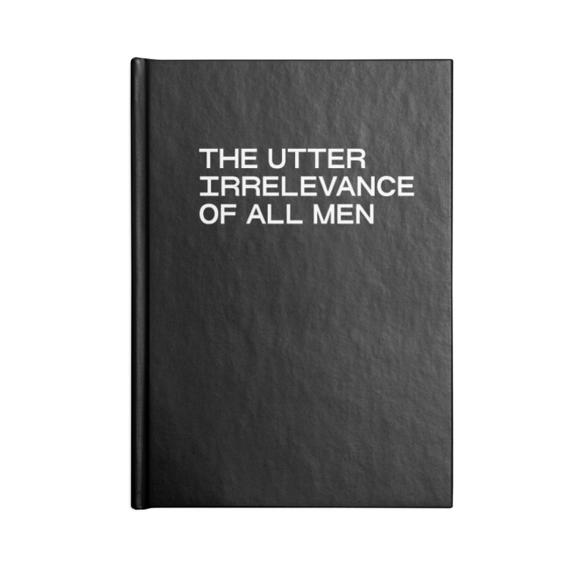 THE UTTER IRRELEVANCE OF ALL MEN (wht) Accessories Blank Journal Notebook by VOID MERCH