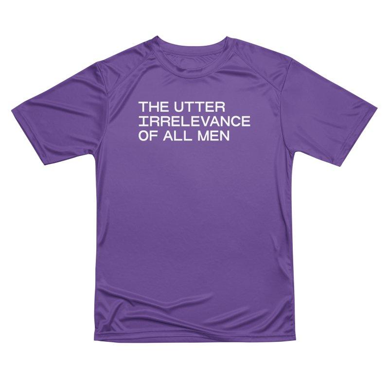 THE UTTER IRRELEVANCE OF ALL MEN (wht) Women's Performance Unisex T-Shirt by VOID MERCH