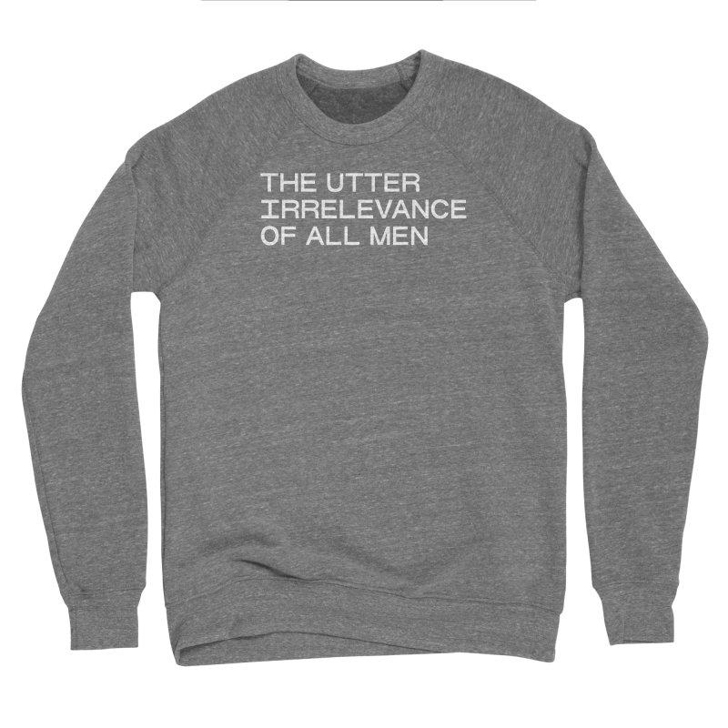 THE UTTER IRRELEVANCE OF ALL MEN (wht) Men's Sponge Fleece Sweatshirt by VOID MERCH