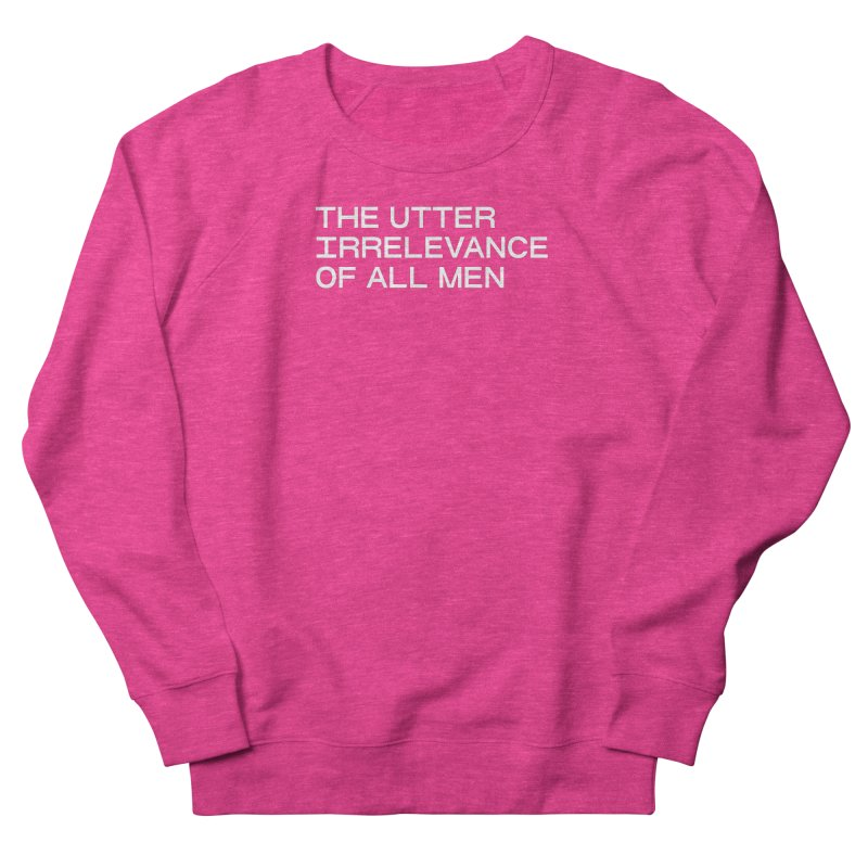 THE UTTER IRRELEVANCE OF ALL MEN (wht) Women's French Terry Sweatshirt by VOID MERCH
