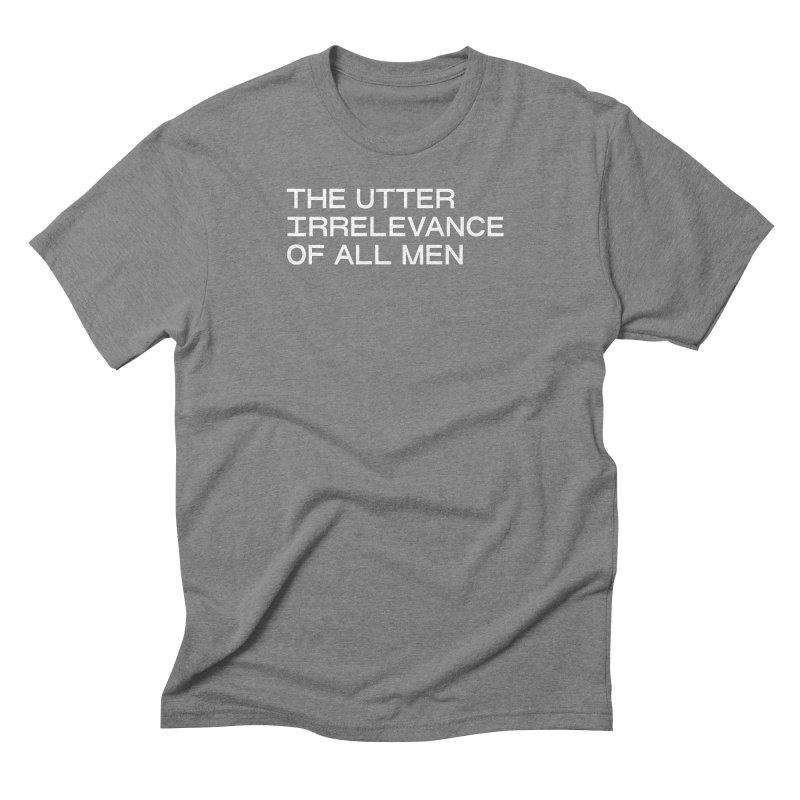 THE UTTER IRRELEVANCE OF ALL MEN (wht) Men's Triblend T-Shirt by VOID MERCH