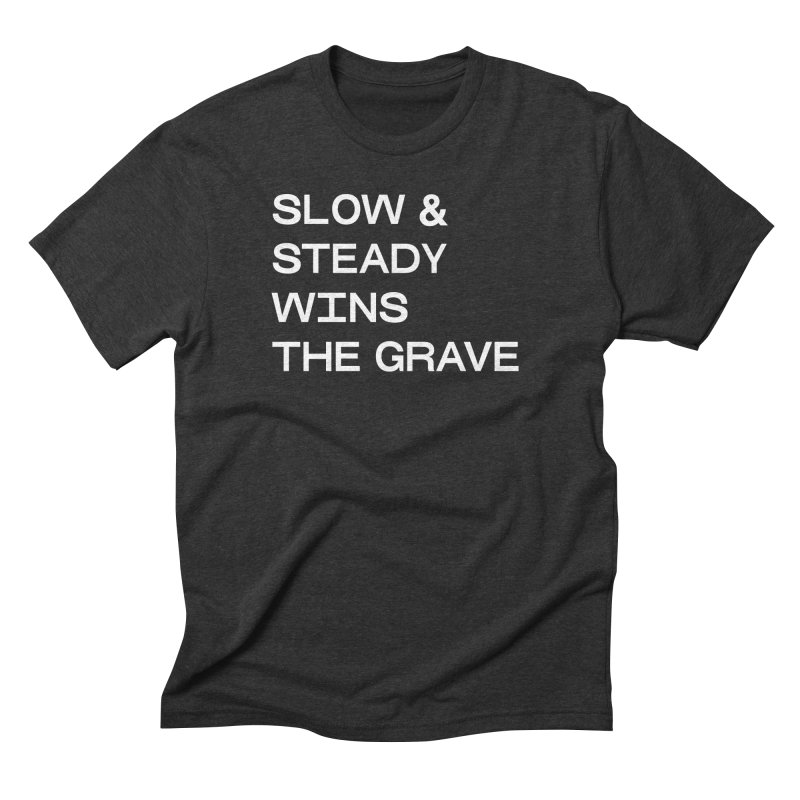 SLOW AND STEADY WINS THE GRAVE (Sans Serif wht) in Men's Triblend T-Shirt Heather Onyx by THE ABYSS' CURIO SHOP