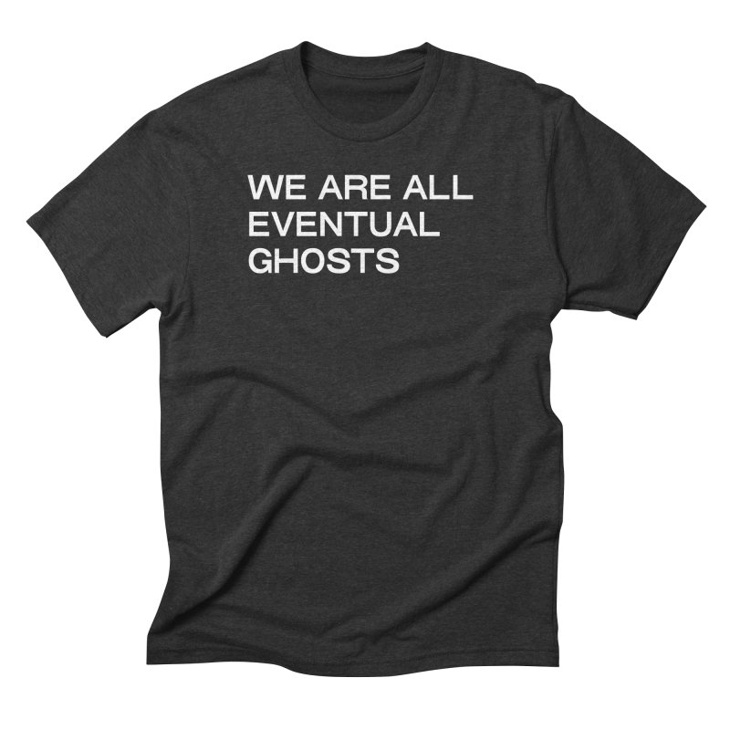 WE ARE ALL EVENTUAL GHOSTS in Men's Triblend T-Shirt Heather Onyx by THE ABYSS' CURIO SHOP