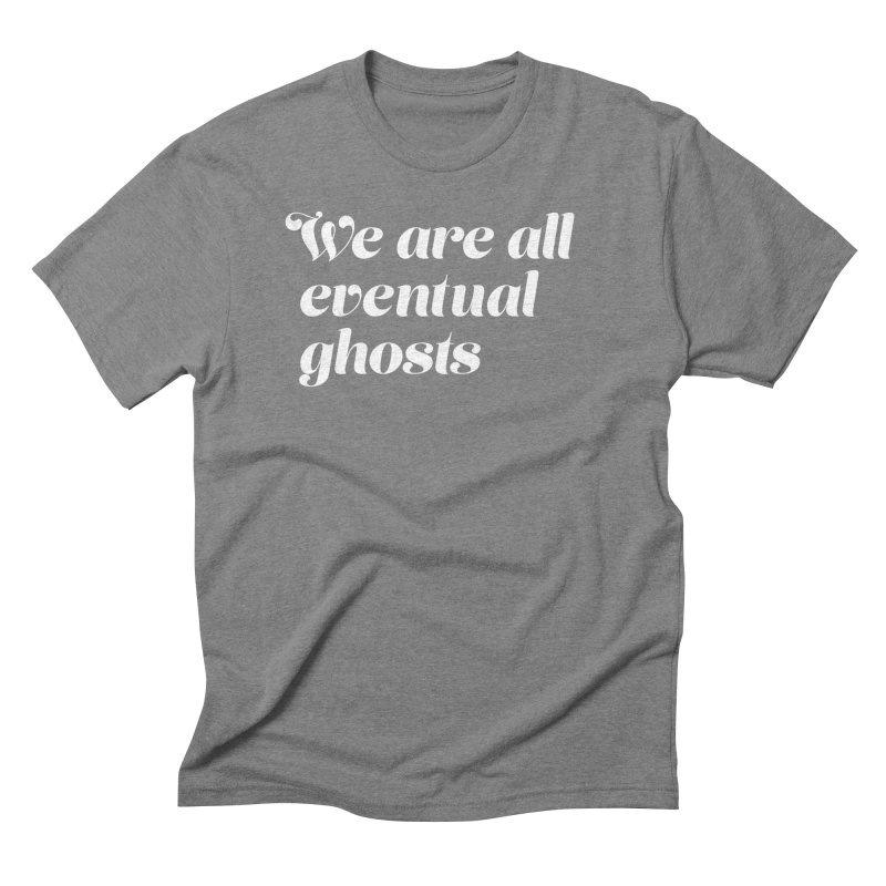 WE ARE ALL EVENTUAL GHOSTS (fancy) in Men's Triblend T-Shirt Grey Triblend by THE ABYSS' CURIO SHOP