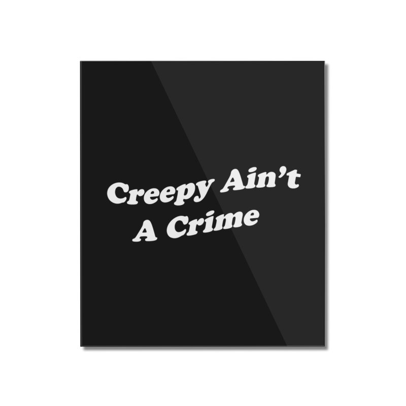 Creepy Ain't A Crime Home Mounted Acrylic Print by VOID MERCH