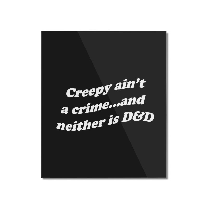 Creepy Ain't A Crime and Neither is D&D Home Mounted Acrylic Print by VOID MERCH