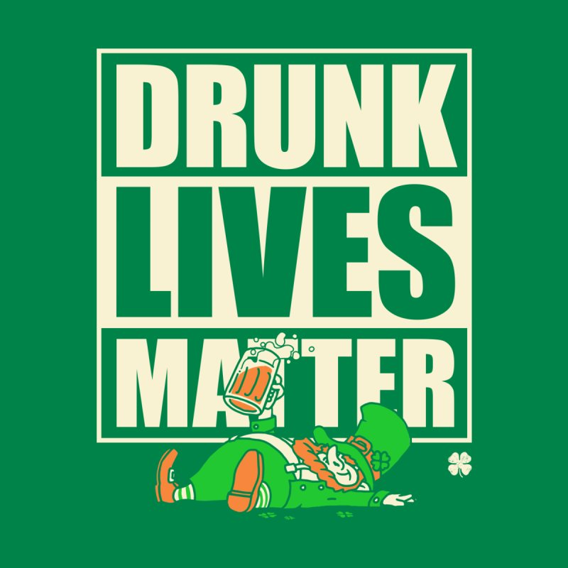 Drunk Lives Matter None  by Vó Maria's Artist Shop