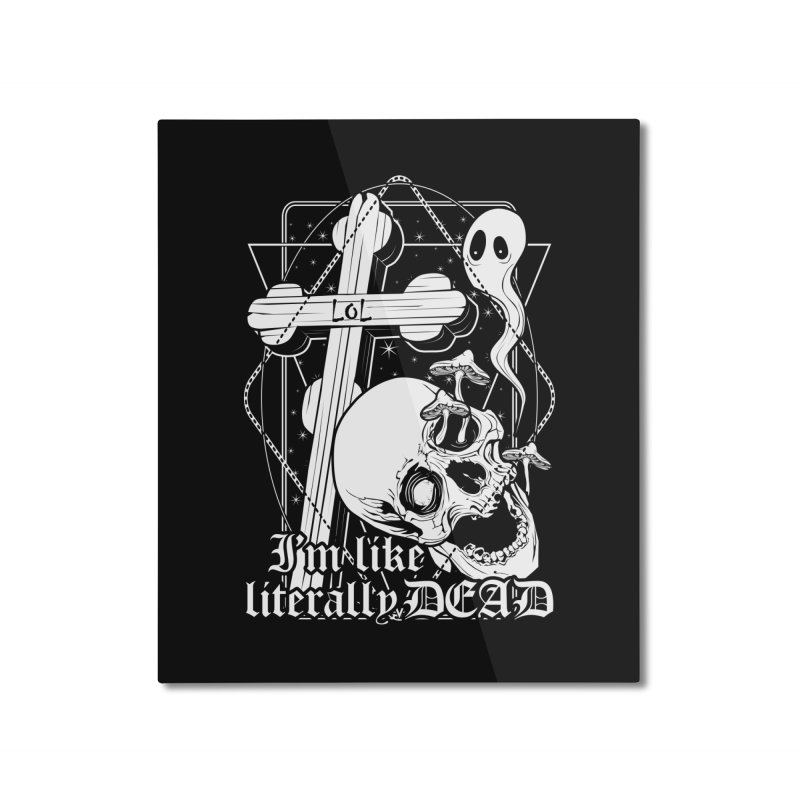 I'm like literally dead Home Mounted Aluminum Print by von Kowen's Shop