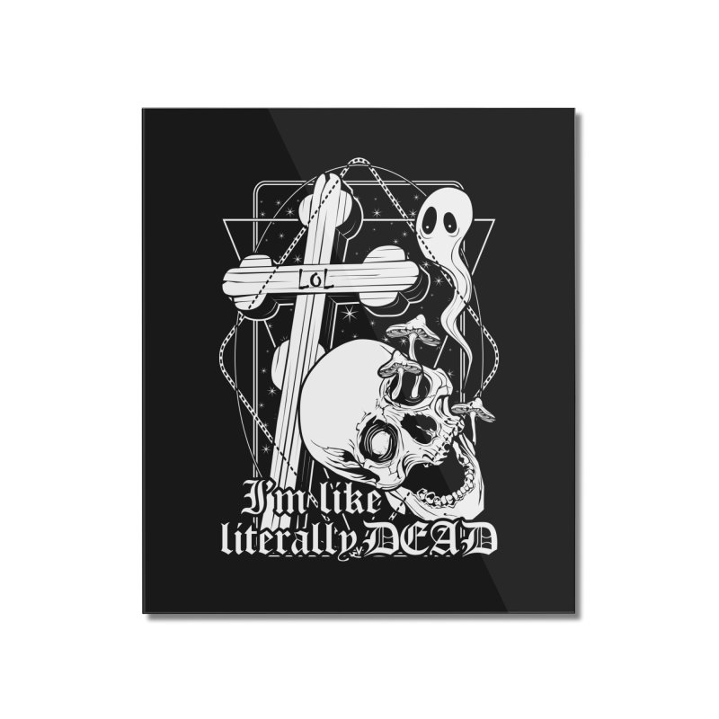 I'm like literally dead Home Mounted Acrylic Print by von Kowen's Shop