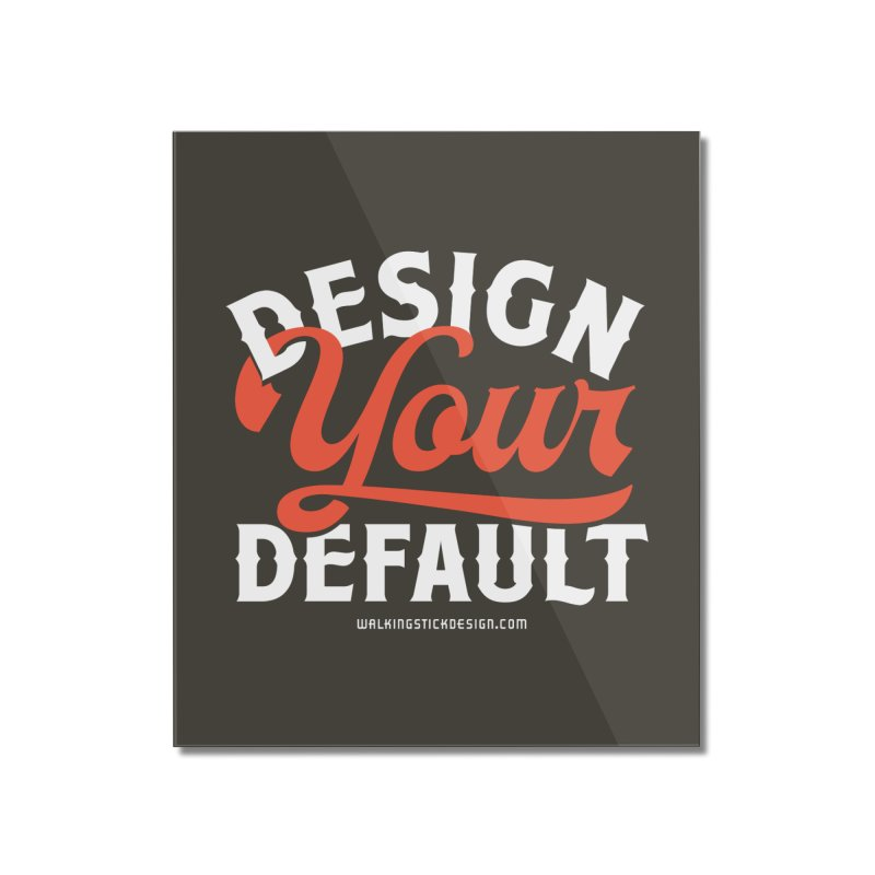 Design Your Default Home Mounted Acrylic Print by walkingstickdesign's Artist Shop