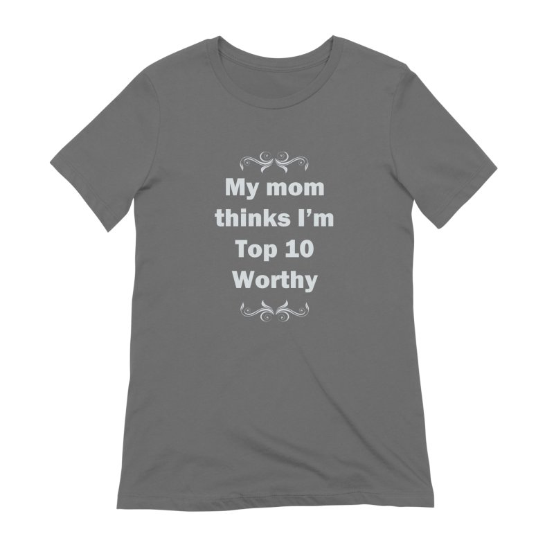 My Mom Thinks I'm Top 10 Worthy Women's T-Shirt by WatchPony Clothing Collection