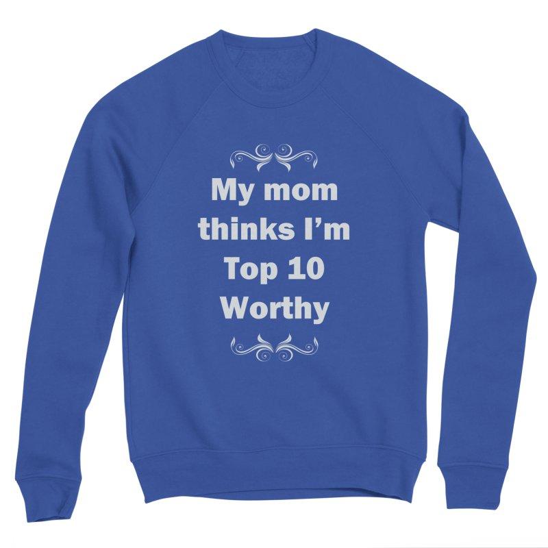 My Mom Thinks I'm Top 10 Worthy Women's Sponge Fleece Sweatshirt by WatchPony Clothing Collection