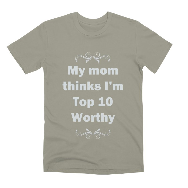 My Mom Thinks I'm Top 10 Worthy Men's Premium T-Shirt by WatchPony Clothing Collection