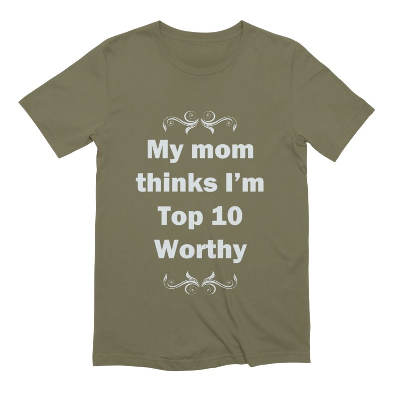 My Mom Thinks I'm Top 10 Worthy Men's Extra Soft T-Shirt by WatchPony Clothing Collection