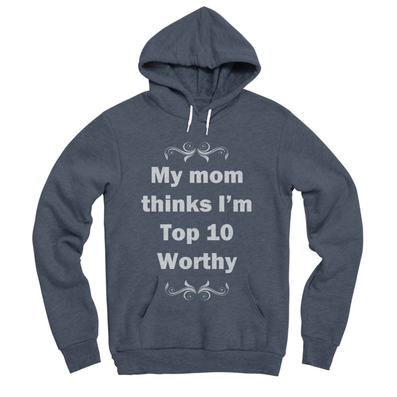 My Mom Thinks I'm Top 10 Worthy Men's Sponge Fleece Pullover Hoody by WatchPony Clothing Collection