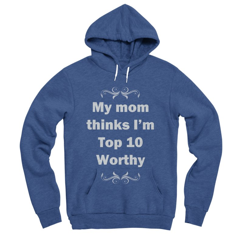 My Mom Thinks I'm Top 10 Worthy Women's Sponge Fleece Pullover Hoody by WatchPony Clothing Collection
