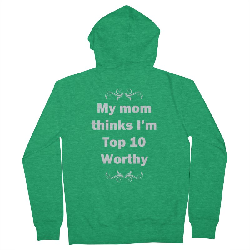 My Mom Thinks I'm Top 10 Worthy Women's Zip-Up Hoody by WatchPony Clothing Collection