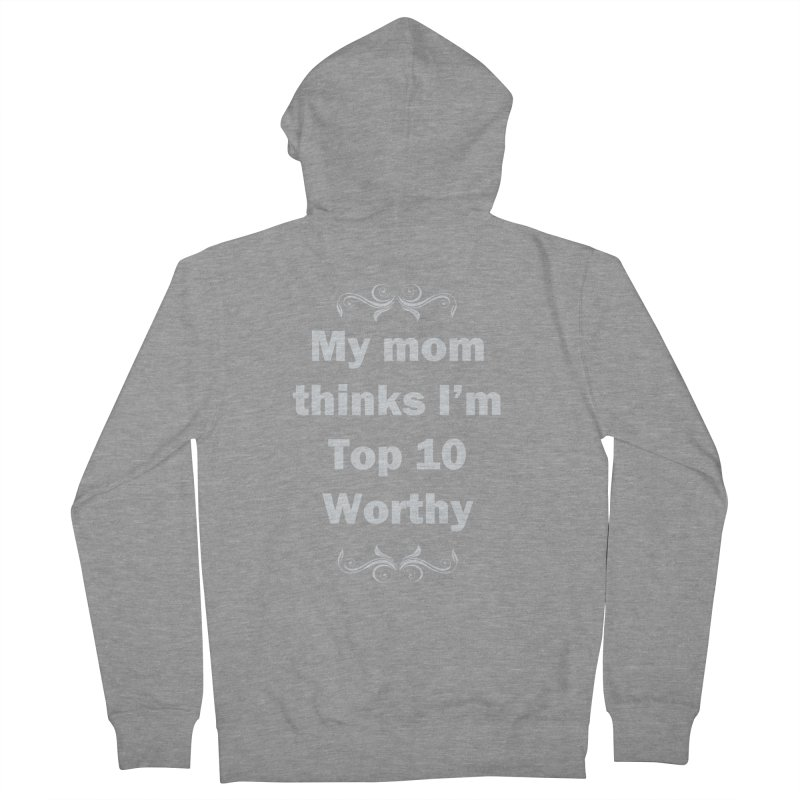 My Mom Thinks I'm Top 10 Worthy Women's French Terry Zip-Up Hoody by WatchPony Clothing Collection