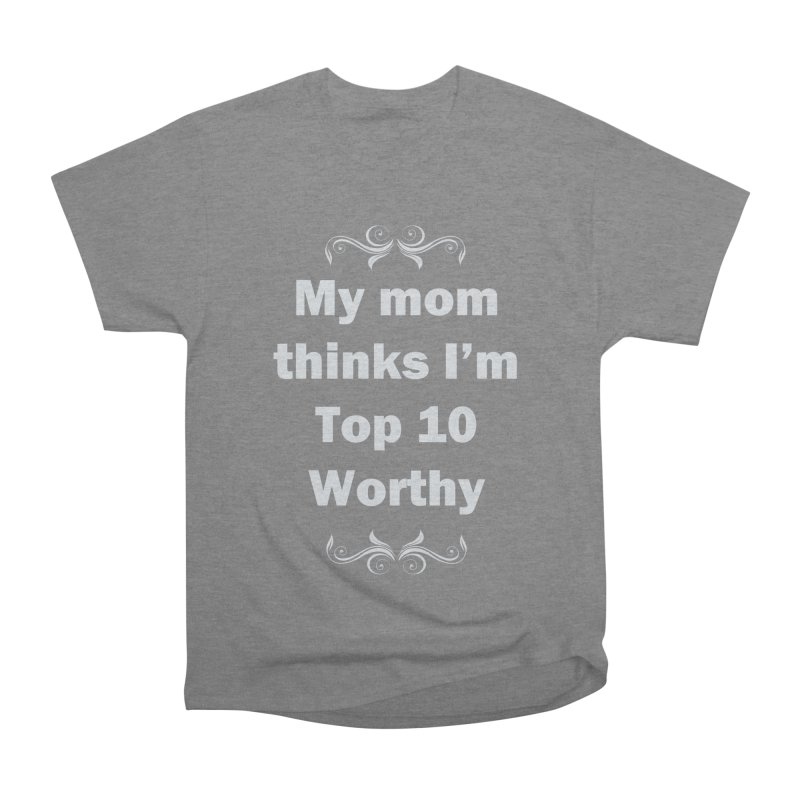 My Mom Thinks I'm Top 10 Worthy Women's Heavyweight Unisex T-Shirt by WatchPony Clothing Collection
