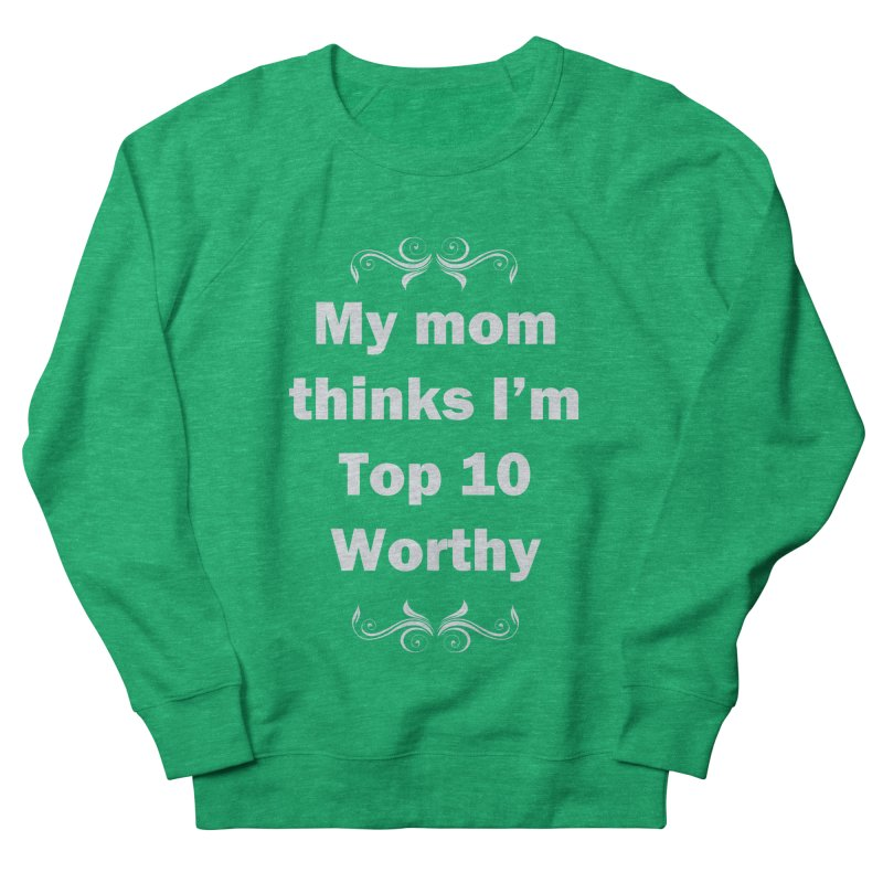 My Mom Thinks I'm Top 10 Worthy Women's Sweatshirt by WatchPony Clothing Collection