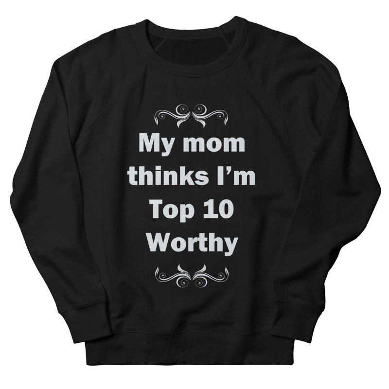 My Mom Thinks I'm Top 10 Worthy Men's Sweatshirt by WatchPony Clothing Collection